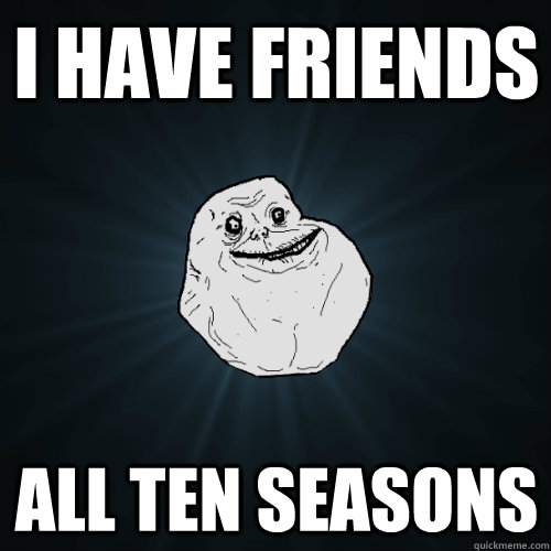 I have friends All ten seasons - I have friends All ten seasons  Forever Alone