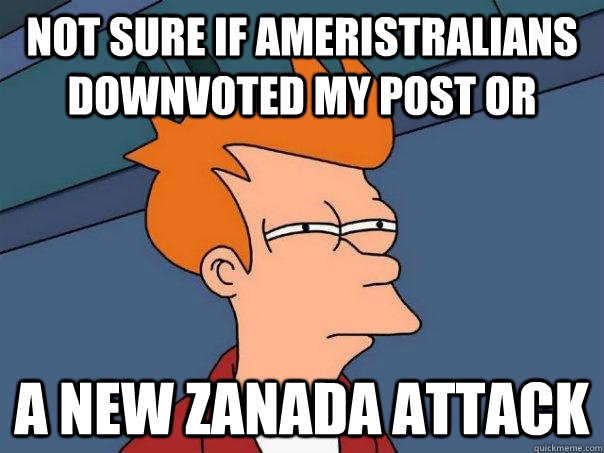 Not sure if Ameristralians downvoted my post or A New Zanada attack - Not sure if Ameristralians downvoted my post or A New Zanada attack  Futurama Fry