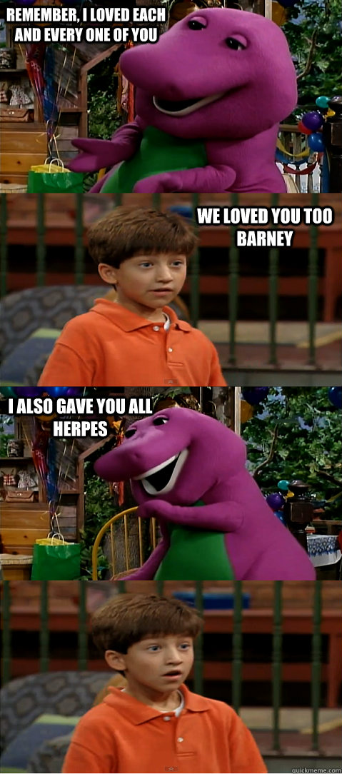 remember, i loved each and every one of you we loved you too barney i also gave you all herpes  Sexually Transmitted Barney