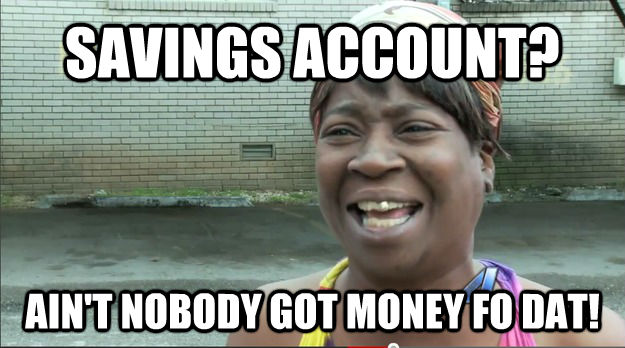 SAVINGS ACCOUNT? AIN'T NOBODY GOT MONEY FO DAT! - SAVINGS ACCOUNT? AIN'T NOBODY GOT MONEY FO DAT!  Misc