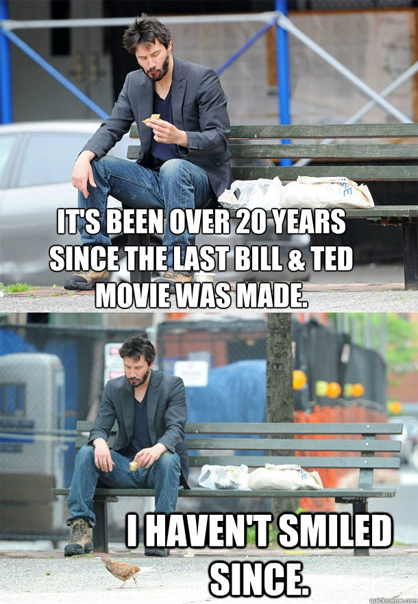 It's been over 20 years since the last Bill & Ted movie was made. I haven't smiled since.  Sad Keanu