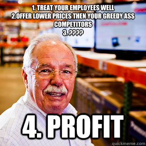 1. Treat Your Employees well 2.Offer lower prices then your greedy ass competitors  3. ???? 4. Profit - 1. Treat Your Employees well 2.Offer lower prices then your greedy ass competitors  3. ???? 4. Profit  Misc