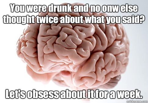 You were drunk and no onw else thought twice about what you said? Let's obsess about it for a week.   - You were drunk and no onw else thought twice about what you said? Let's obsess about it for a week.    Scumbag Brain