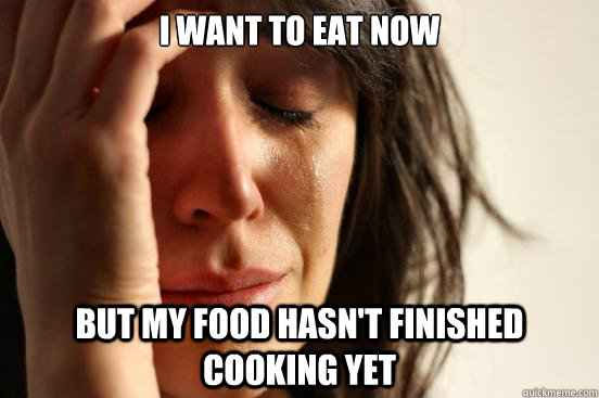 i want to eat now but my food hasn't finished cooking yet - i want to eat now but my food hasn't finished cooking yet  First World Problems