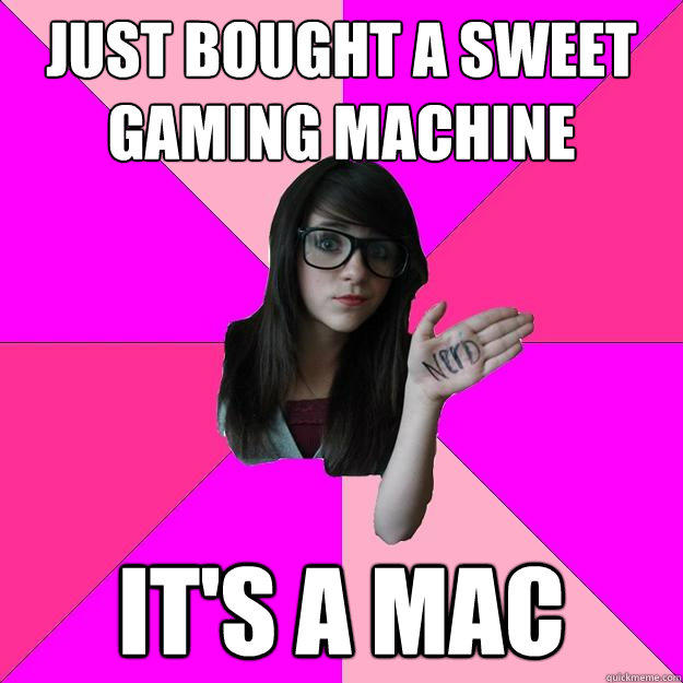 just bought a sweet gaming machine it's a mac - just bought a sweet gaming machine it's a mac  Idiot Nerd Girl