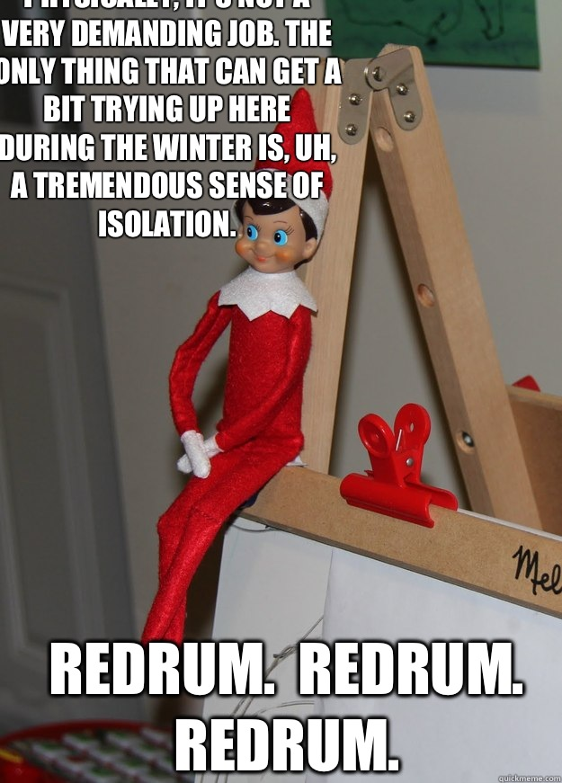 Physically, it's not a very demanding job. The only thing that can get a bit trying up here during the winter is, uh, a tremendous sense of isolation.  Redrum.  Redrum.  Redrum.  Elf on the shelf