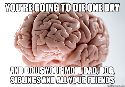 you're going to die one day and do us your mom, dad, dog, siblings and all your friends  - you're going to die one day and do us your mom, dad, dog, siblings and all your friends   Scumbag Brain