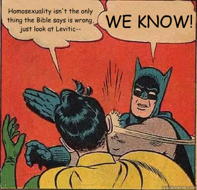 Homosexuality isn't the only thing the Bible says is wrong, just look at Levitic-- WE KNOW! - Homosexuality isn't the only thing the Bible says is wrong, just look at Levitic-- WE KNOW!  Batman Slapping Robin