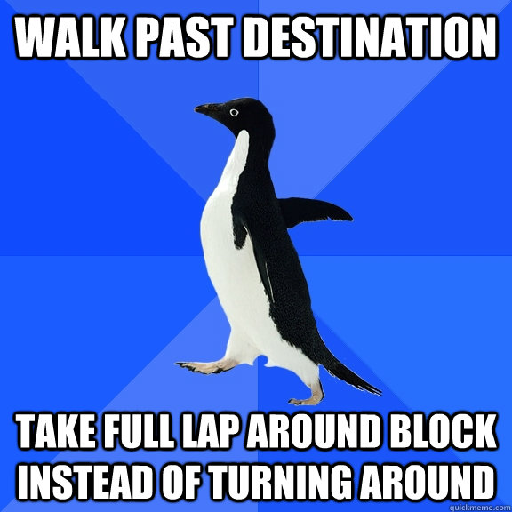 Walk past destination Take full lap around block instead of turning around - Walk past destination Take full lap around block instead of turning around  Socially Awkward Penguin
