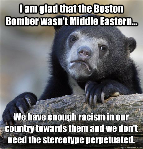 I am glad that the Boston Bomber wasn't Middle Eastern... We have enough racism in our country towards them and we don't need the stereotype perpetuated. - I am glad that the Boston Bomber wasn't Middle Eastern... We have enough racism in our country towards them and we don't need the stereotype perpetuated.  Confession Bear
