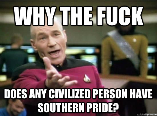 Why the fuck does any civilized person have southern pride? - Why the fuck does any civilized person have southern pride?  Misc