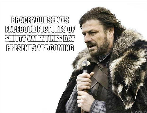 brace yourselves facebook pictures of shitty valentines day presents are coming  - brace yourselves facebook pictures of shitty valentines day presents are coming   Brace yourself - muslim claims