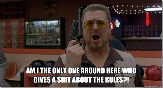 Am I the only one around here who gives a shit about the rules?! - Am I the only one around here who gives a shit about the rules?!  Walter Sobchak Rules