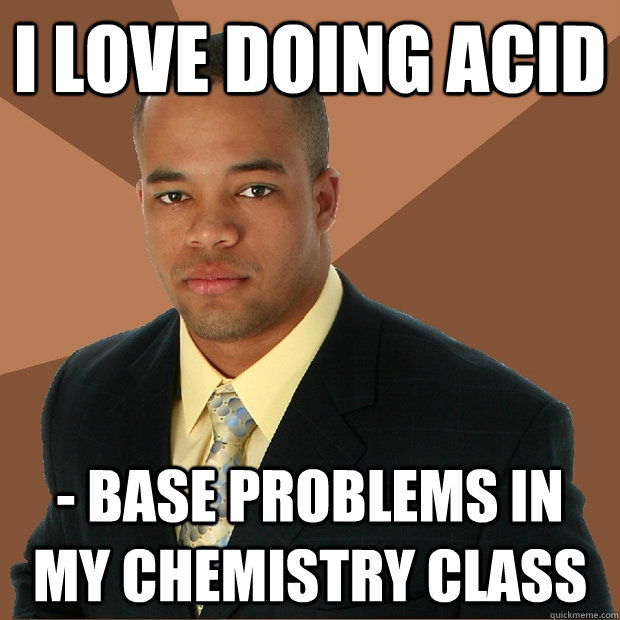 I love doing acid - base problems in my Chemistry class  - I love doing acid - base problems in my Chemistry class   Successful Black Man