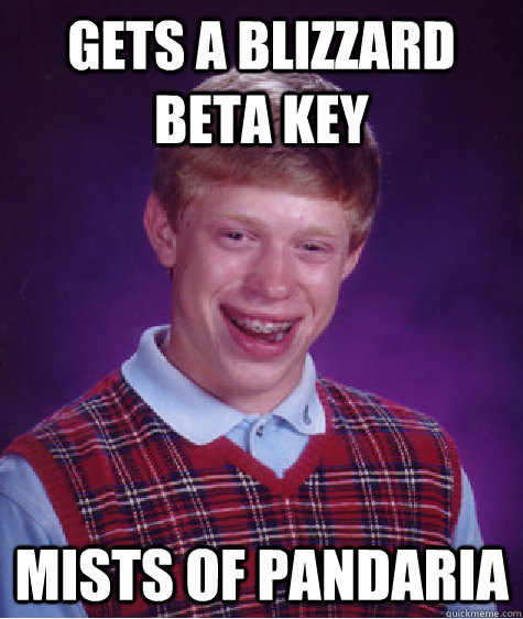 gets a blizzard beta key mists of pandaria - gets a blizzard beta key mists of pandaria  Bad Luck Brian