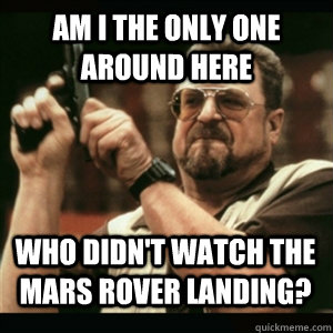Am i the only one around here Who didn't watch the mars rover landing? - Am i the only one around here Who didn't watch the mars rover landing?  Misc