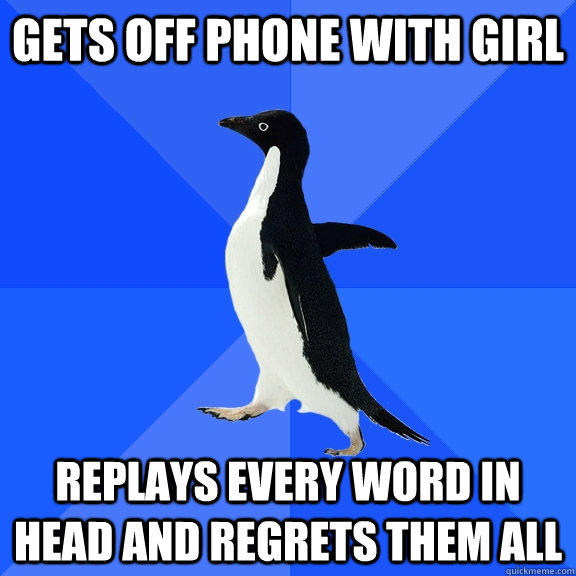 GETS OFF PHONE WITH GIRL REPLAYS EVERY WORD IN HEAD AND REGRETS THEM ALL - GETS OFF PHONE WITH GIRL REPLAYS EVERY WORD IN HEAD AND REGRETS THEM ALL  Socially Awkward Penguin