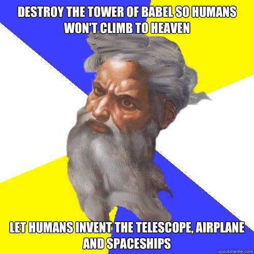 Destroy the tower of babel so humans won't climb to heaven Let humans invent the telescope, airplane and spaceships