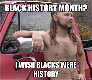 Black history month? i wish blacks were history