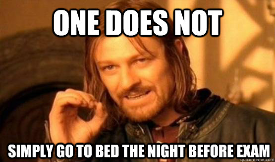One Does Not Simply Go to Bed the night before exam