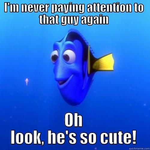 I'M NEVER PAYING ATTENTION TO THAT GUY AGAIN OH LOOK, HE'S SO CUTE! dory