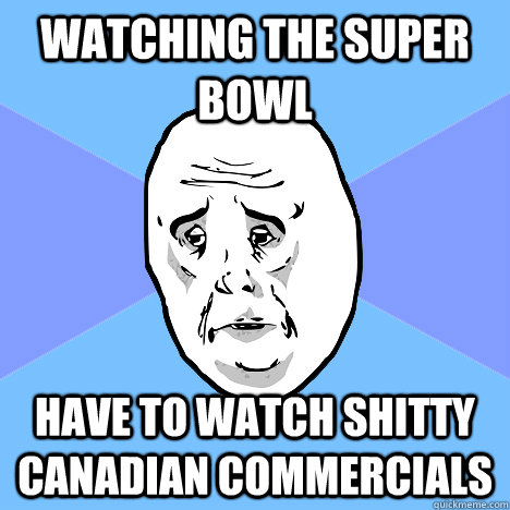 watching the super bowl  have to watch Shitty Canadian commercials - watching the super bowl  have to watch Shitty Canadian commercials  Okay Guy