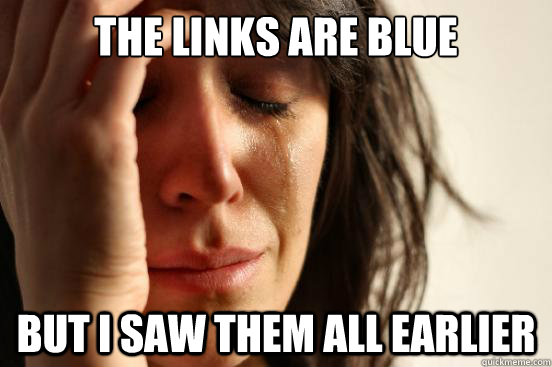 the links are blue but i saw them all earlier - the links are blue but i saw them all earlier  First World Problems