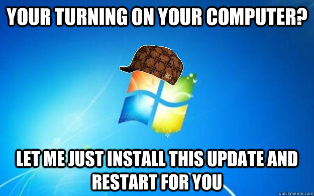 your turning on your computer? Let me just install this update and restart for you - your turning on your computer? Let me just install this update and restart for you  Scumbag windows