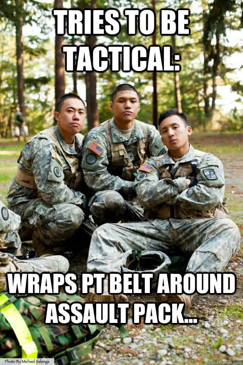 Tries to be tactical: Wraps PT belt around assault pack... - Tries to be tactical: Wraps PT belt around assault pack...  Hooah ROTC Cadet