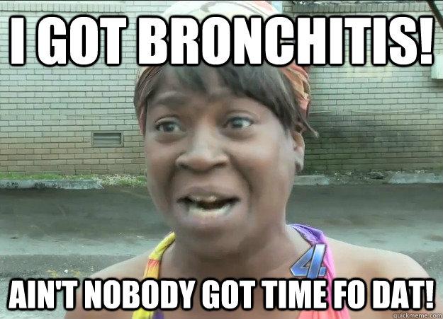 i got Bronchitis! Ain't nobody got time fo dat!