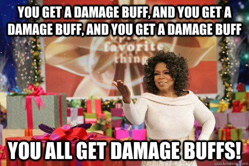 you get a damage buff, and you get a damage buff, and you get a damage buff You all get damage buffs!