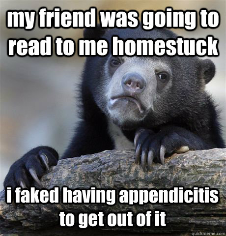 my friend was going to read to me homestuck i faked having appendicitis to get out of it - my friend was going to read to me homestuck i faked having appendicitis to get out of it  Confession Bear