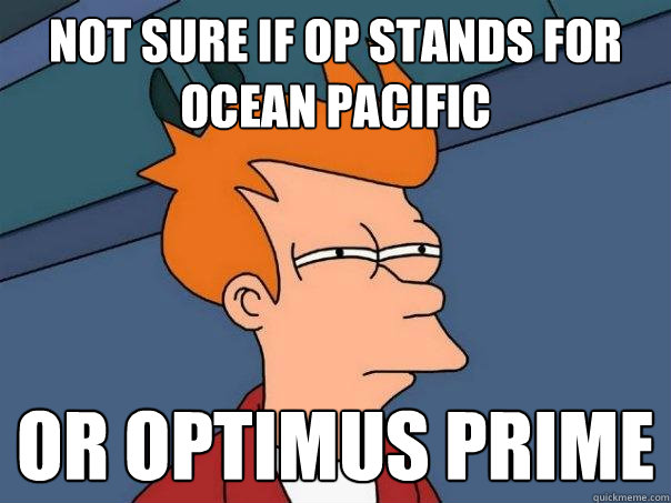 Not sure if OP stands for Ocean Pacific Or Optimus Prime - Not sure if OP stands for Ocean Pacific Or Optimus Prime  Futurama Fry