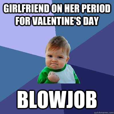 girlfriend on her period for valentine's day blowjob - girlfriend on her period for valentine's day blowjob  Success Kid
