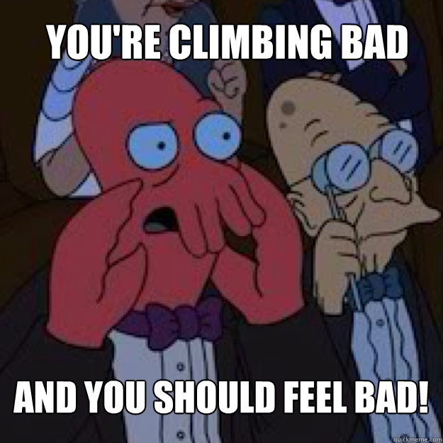 You're climbing bad AND YOU SHOULD FEEL BAD! - You're climbing bad AND YOU SHOULD FEEL BAD!  Bad joke Zoidberg