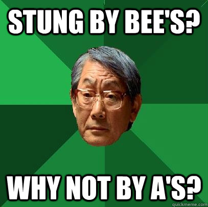 Stung by bee's? Why not by A's? - Stung by bee's? Why not by A's?  High Expectations Asian Father