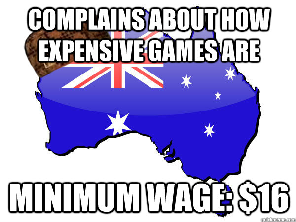 Complains about how expensive games are Minimum wage: $16 - Complains about how expensive games are Minimum wage: $16  Scumbag Australia