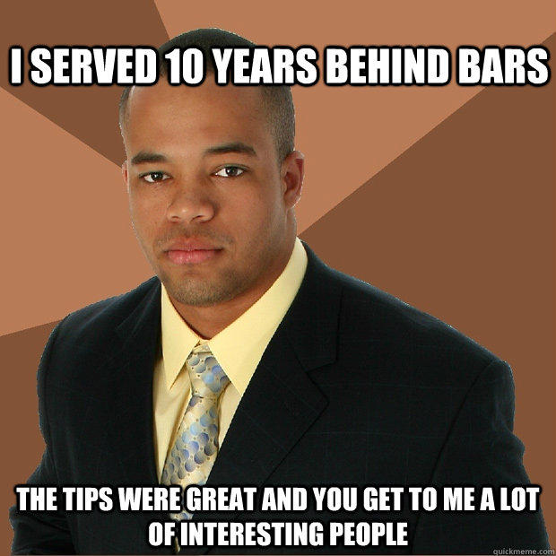 I served 10 years behind bars The tips were great and you get to me a lot of interesting people - I served 10 years behind bars The tips were great and you get to me a lot of interesting people  Successful Black Man