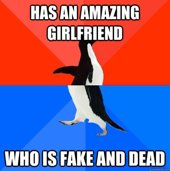 Has an amazing girlfriend who is fake and dead - Has an amazing girlfriend who is fake and dead  Socially Awesome Awkward Penguin