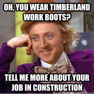 Oh, you wear timberland work boots? tell me more about your job in construction  Condescending Wonka