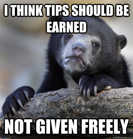 I think tips should be earned not given freely - I think tips should be earned not given freely  Misc