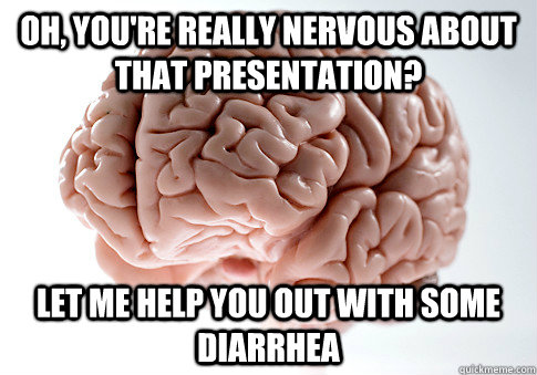 Oh, you're really nervous about that presentation? Let me help you out with some diarrhea - Oh, you're really nervous about that presentation? Let me help you out with some diarrhea  Scumbag Brain