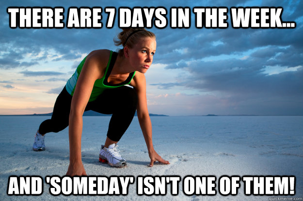 There are 7 days in the week... and 'SOMEDAY' ISN'T ONE OF THEM!  7 DAYS FITNESS