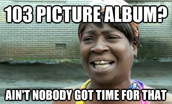 103 picture album? Ain't nobody got time for that