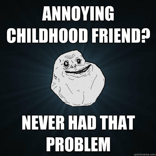 Annoying childhood friend? Never had that problem - Annoying childhood friend? Never had that problem  Forever Alone