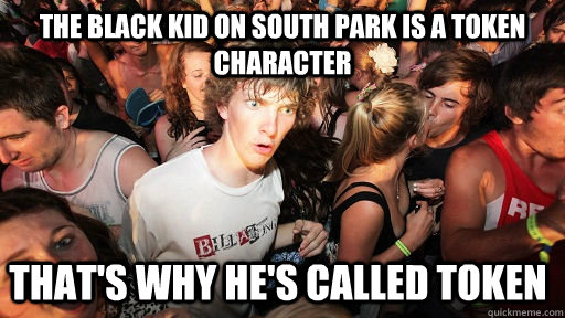 the black kid on south park is a token character that's why he's called token   - the black kid on south park is a token character that's why he's called token    Sudden Clarity Clarence
