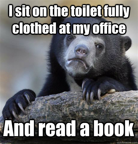 I sit on the toilet fully clothed at my office And read a book - I sit on the toilet fully clothed at my office And read a book  Confession Bear