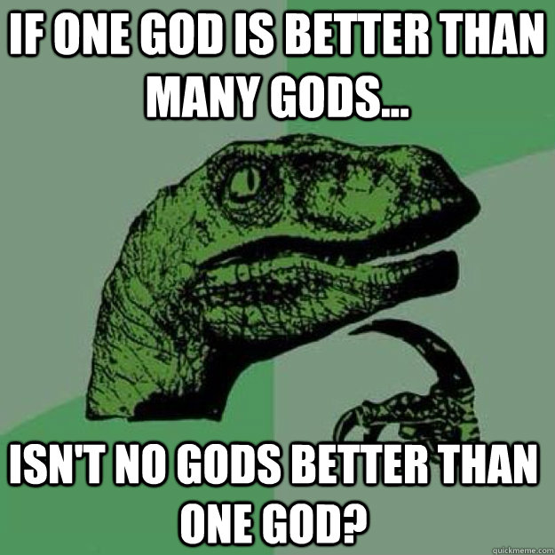 if one god is better than many gods... isn't no gods better than one god?