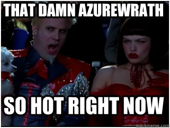 So hot right now That damn Azurewrath