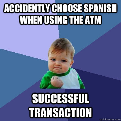 Accidently choose Spanish when using the ATM successful transaction - Accidently choose Spanish when using the ATM successful transaction  Success Kid